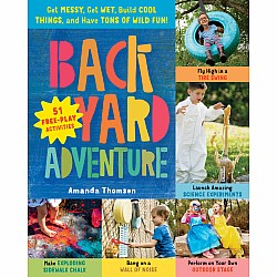Backyard Adventure: Get Messy, Get Wet, Build Cool Things, and Have Tons of Wild Fun! 51 Free-Play Activities