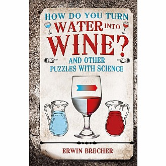 How Do You Turn Water into Wine?: And Other Puzzles with Science