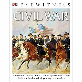 DK Eyewitness Books: Civil War: Witness the War That Turned a Nation Against Itself from the Brutal Battles to its Legendary Co