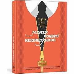 Everything I Need to Know I Learned from Mister Rogers' Neighborhood: Wonderful Wisdom from Everyone's Favorite Neighbor